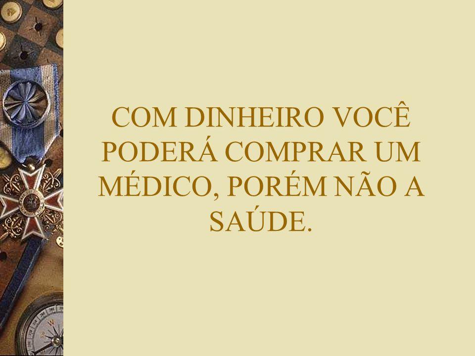 COM DINHEIRO VOCÊ PODERÁ COMPRAR UM MÉDICO, PORÉM NÃO A SAÚDE.