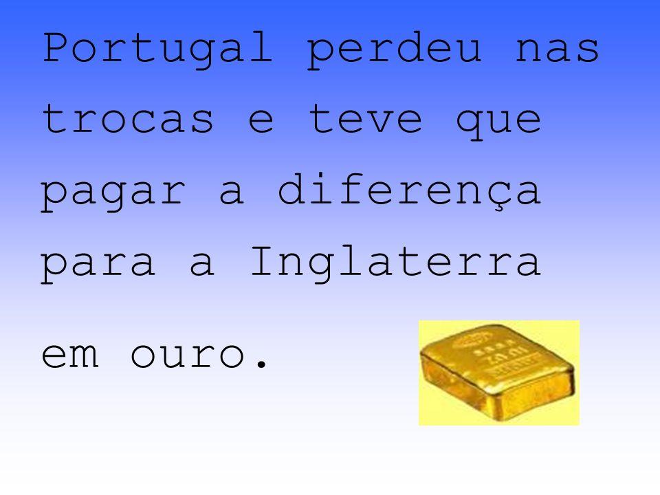 Portugal perdeu nas trocas e teve que pagar a diferença para a Inglaterra em ouro.