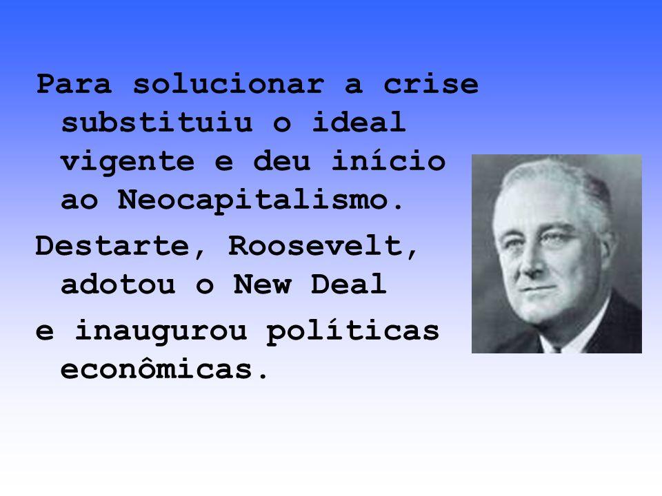 Para solucionar a crise substituiu o ideal vigente e deu início ao Neocapitalismo. Destarte, Roosevelt, adotou o New Deal e inaugurou políticas econôm