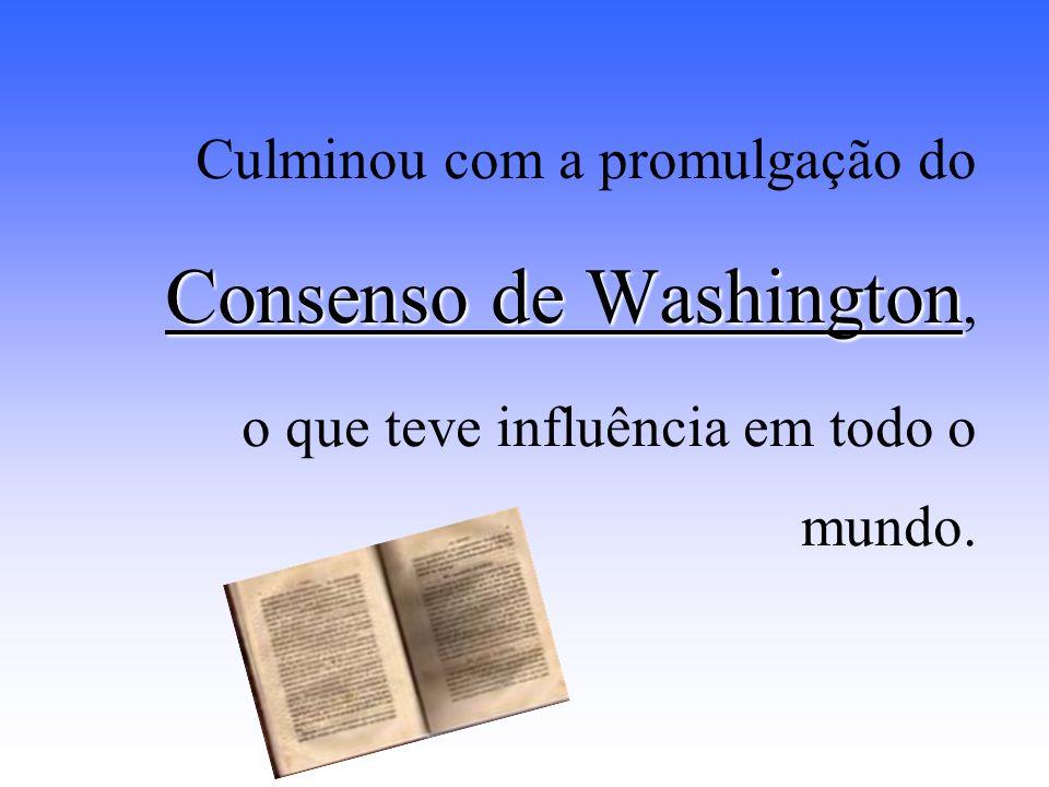 Culminou com a promulgação do Consenso de Washington Consenso de Washington, o que teve influência em todo o mundo.