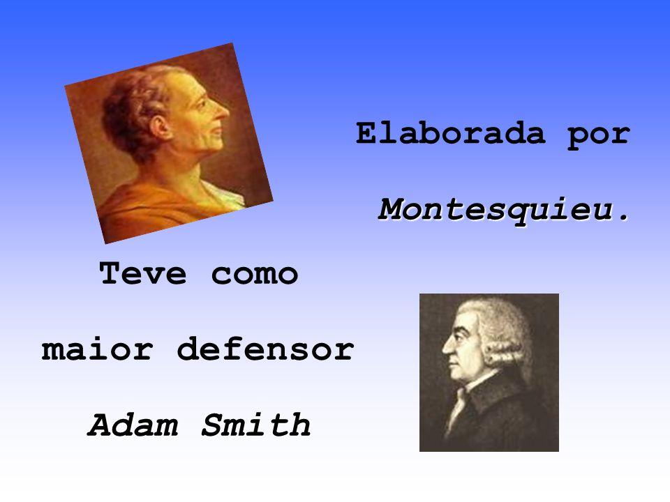 Elaborada por Montesquieu. Teve como maior defensor Adam Smith