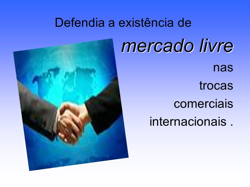 Defendia a existência de mercado livre nas trocas comerciais internacionais.