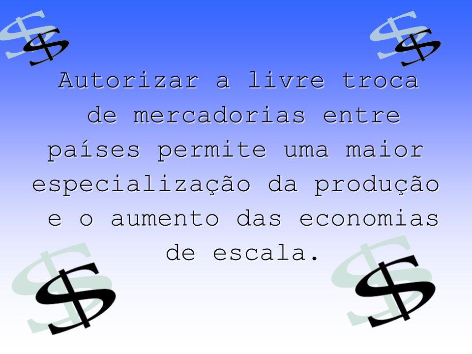 Autorizar a livre troca de mercadorias entre de mercadorias entre países permite uma maior especialização da produção e o aumento das economias e o au