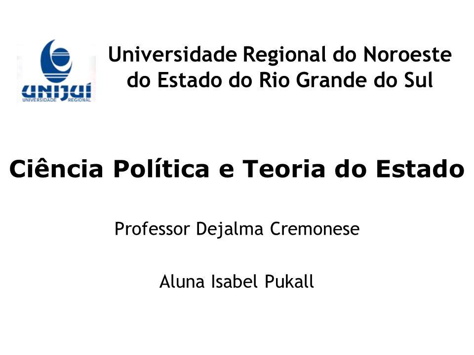 Universidade Regional do Noroeste do Estado do Rio Grande do Sul Ciência Política e Teoria do Estado Professor Dejalma Cremonese Aluna Isabel Pukall