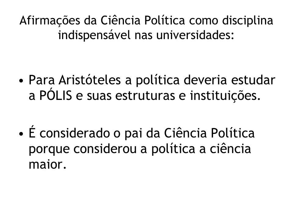 Afirmações da Ciência Política como disciplina indispensável nas universidades: Para Aristóteles a política deveria estudar a PÓLIS e suas estruturas