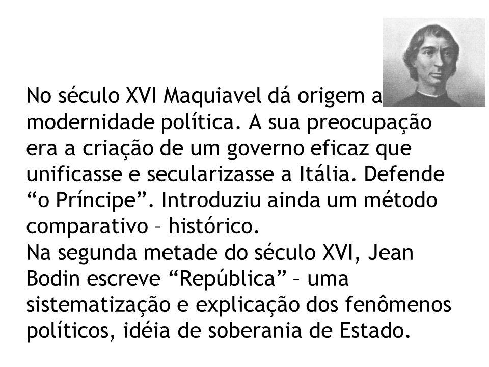No século XVI Maquiavel dá origem a modernidade política. A sua preocupação era a criação de um governo eficaz que unificasse e secularizasse a Itália