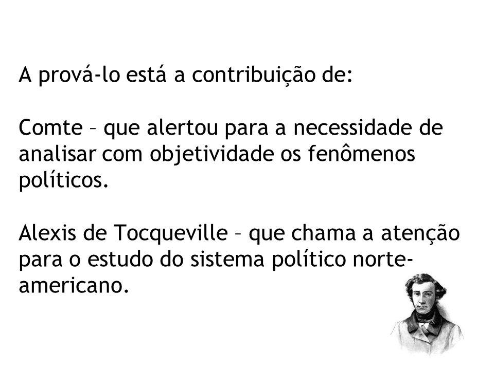 A prová-lo está a contribuição de: Comte – que alertou para a necessidade de analisar com objetividade os fenômenos políticos. Alexis de Tocqueville –