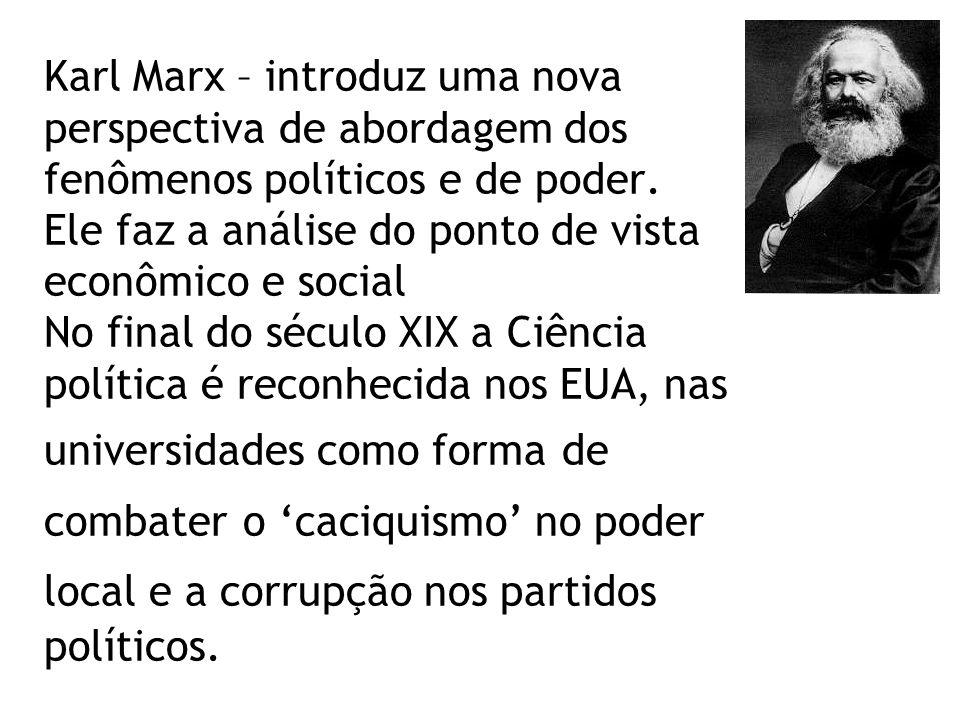 Karl Marx – introduz uma nova perspectiva de abordagem dos fenômenos políticos e de poder. Ele faz a análise do ponto de vista econômico e social No f