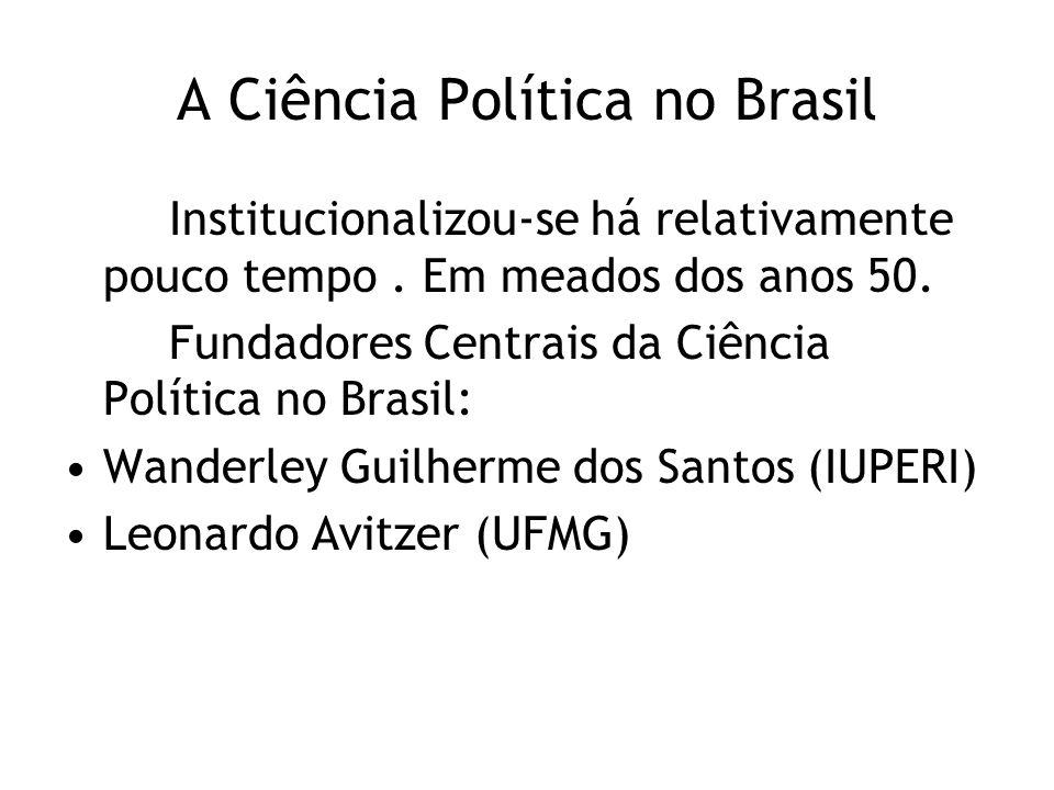 A Ciência Política no Brasil Institucionalizou-se há relativamente pouco tempo. Em meados dos anos 50. Fundadores Centrais da Ciência Política no Bras