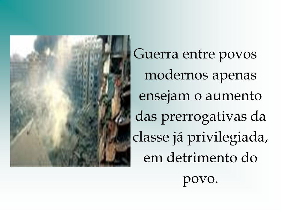 Guerra entre povos modernos apenas ensejam o aumento das prerrogativas da classe já privilegiada, em detrimento do povo.