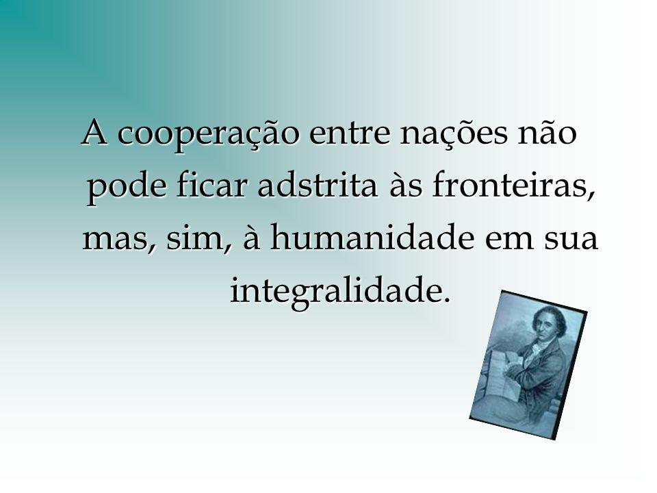 A cooperação entre nações não pode ficar adstrita às fronteiras, mas, sim, à humanidade em sua integralidade.