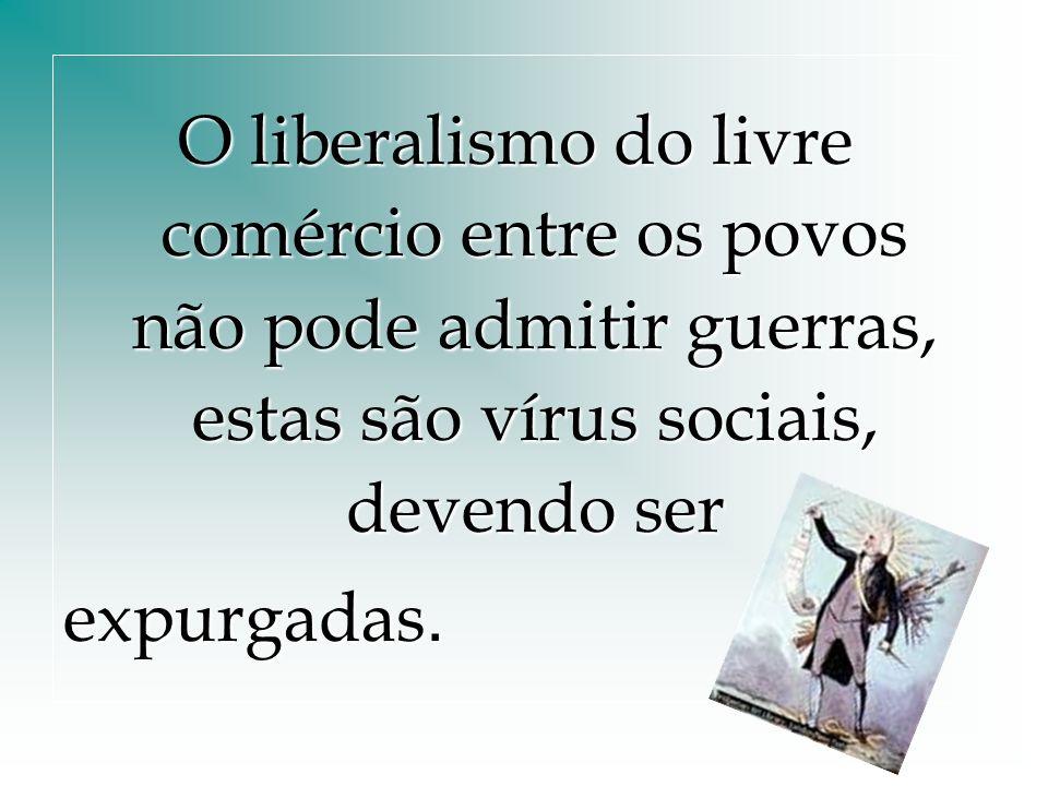 O liberalismo do livre comércio entre os povos não pode admitir guerras, estas são vírus sociais, devendo ser expurgadas.
