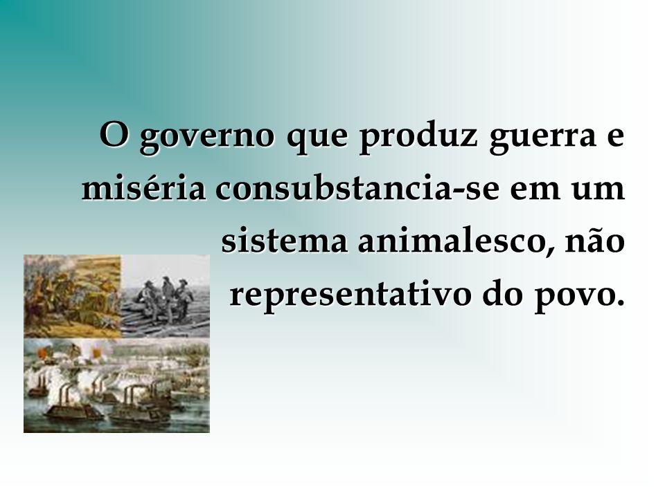O governo que produz guerra e miséria consubstancia-se em um sistema animalesco, não representativo do povo.