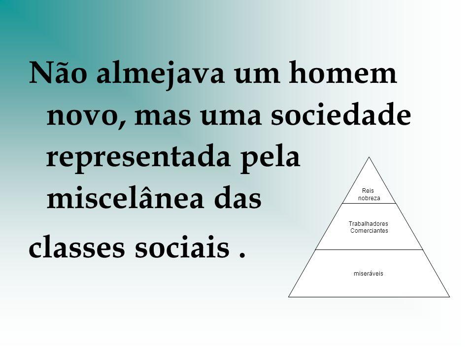 Não almejava um homem novo, mas uma sociedade representada pela miscelânea das classes sociais.