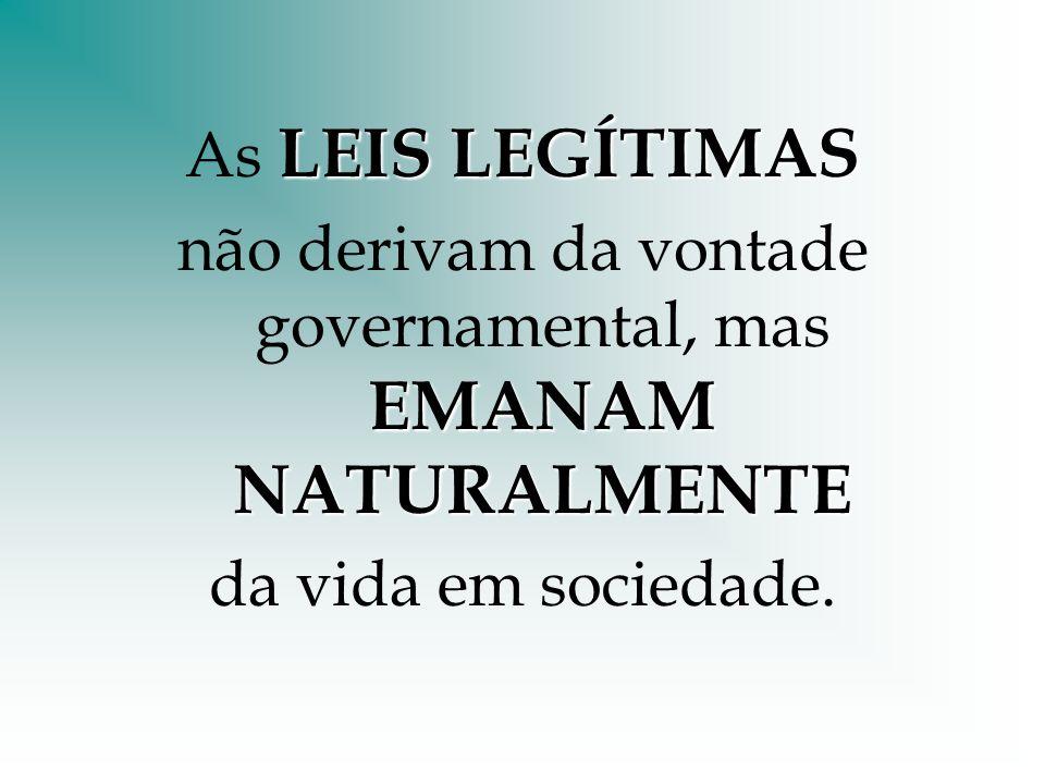 LEIS LEGÍTIMAS As LEIS LEGÍTIMAS EMANAM NATURALMENTE não derivam da vontade governamental, mas EMANAM NATURALMENTE da vida em sociedade.