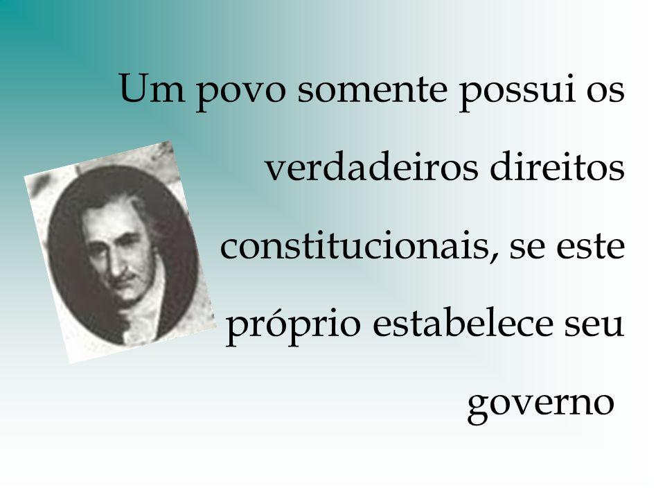 Um povo somente possui os verdadeiros direitos constitucionais, se este próprio estabelece seu governo.