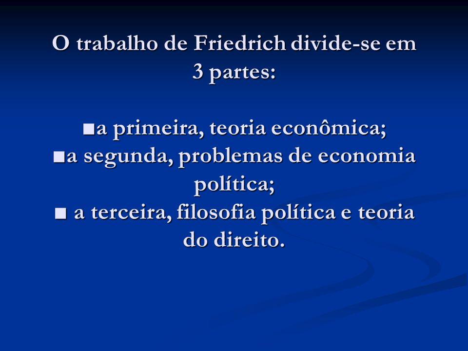O trabalho de Friedrich divide-se em 3 partes: a primeira, teoria econômica; a segunda, problemas de economia política; a terceira, filosofia política