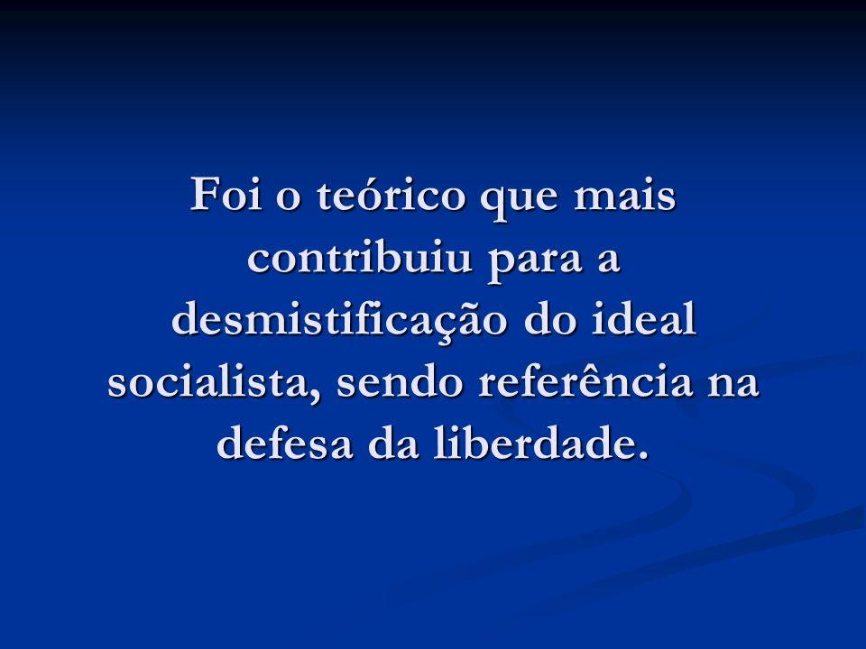 Foi o teórico que mais contribuiu para a desmistificação do ideal socialista, sendo referência na defesa da liberdade.