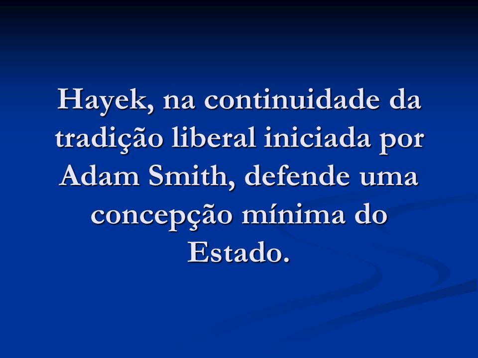 Hayek, na continuidade da tradição liberal iniciada por Adam Smith, defende uma concepção mínima do Estado.