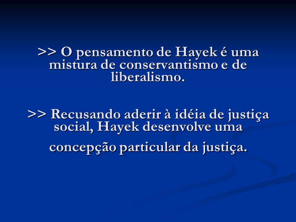 >> O pensamento de Hayek é uma mistura de conservantismo e de liberalismo. >> Recusando aderir à idéia de justiça social, Hayek desenvolve uma concepç