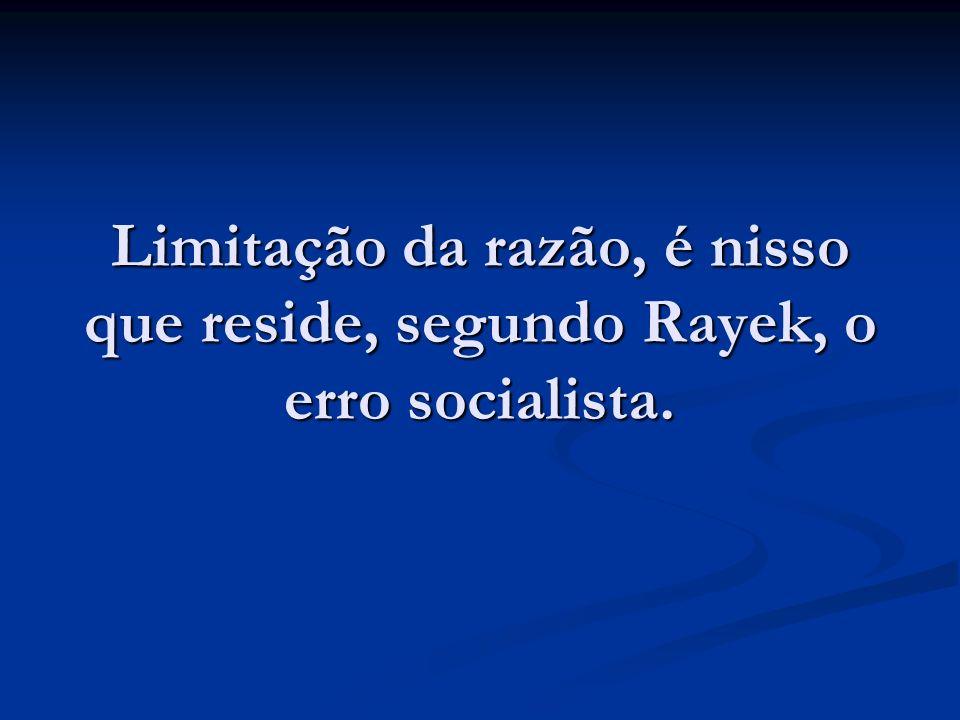 Limitação da razão, é nisso que reside, segundo Rayek, o erro socialista.