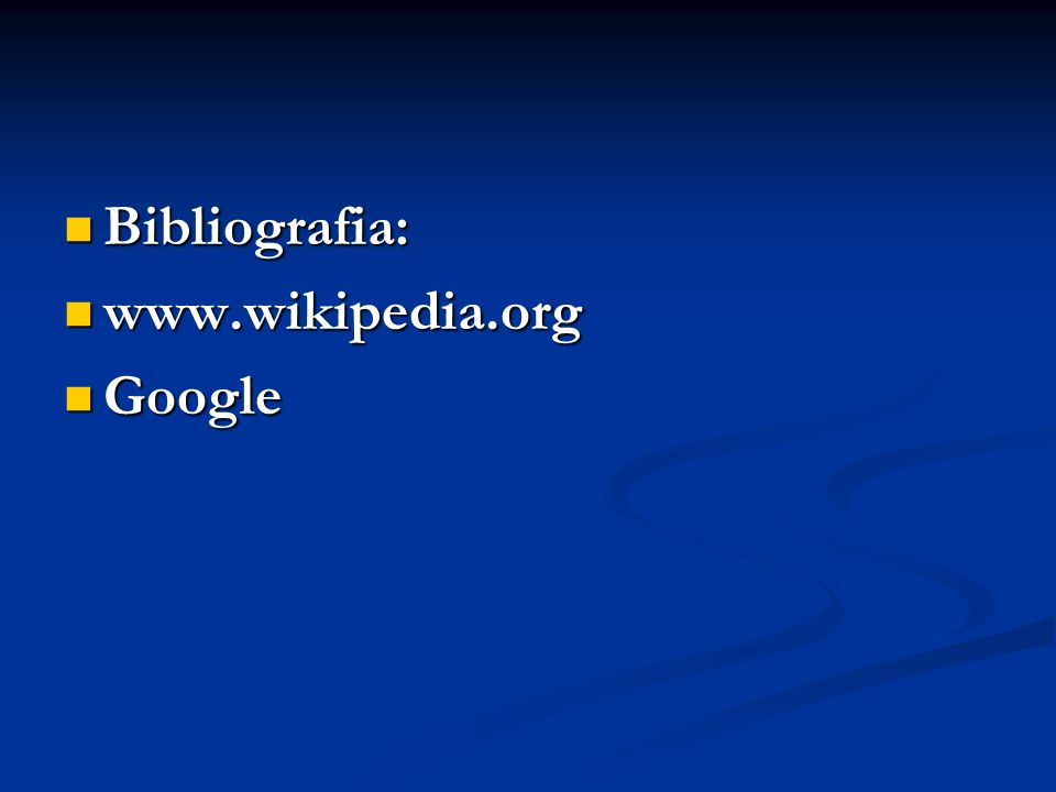 Bibliografia: Bibliografia: www.wikipedia.org www.wikipedia.org Google Google