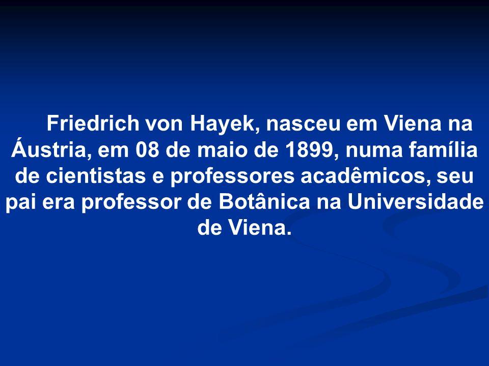 Friedrich von Hayek, nasceu em Viena na Áustria, em 08 de maio de 1899, numa família de cientistas e professores acadêmicos, seu pai era professor de