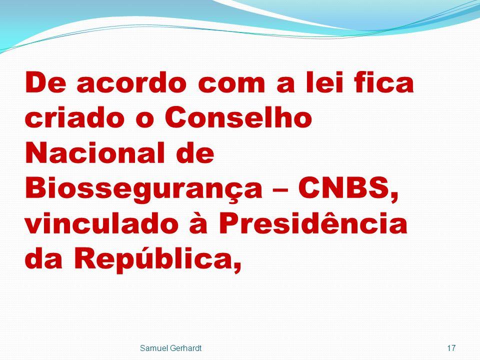 De acordo com a lei fica criado o Conselho Nacional de Biossegurança – CNBS, vinculado à Presidência da República, Samuel Gerhardt17