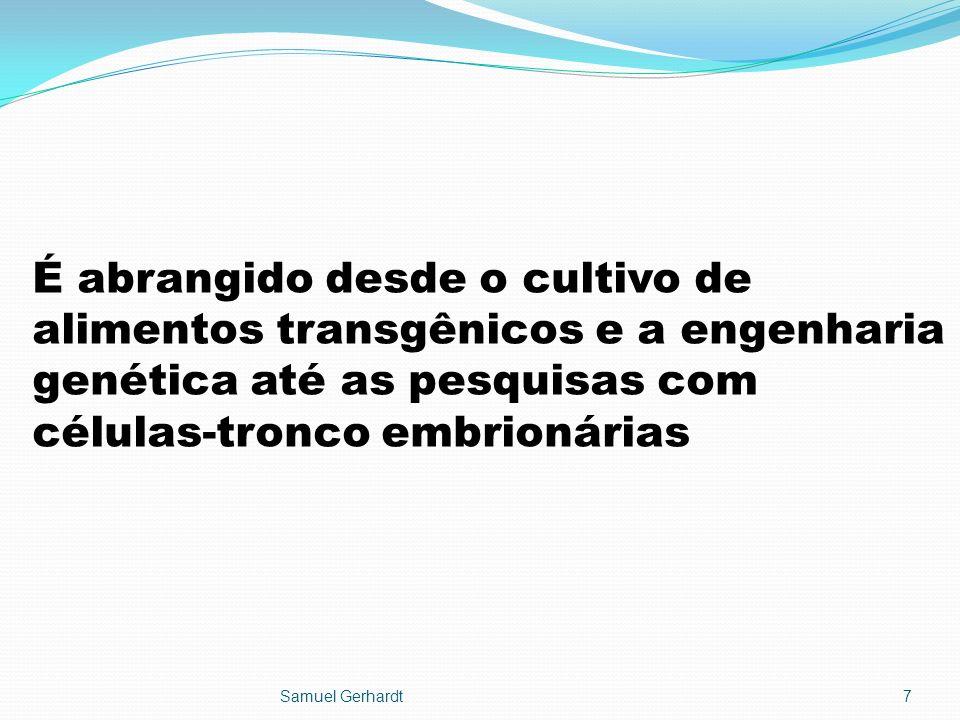 É abrangido desde o cultivo de alimentos transgênicos e a engenharia genética até as pesquisas com células-tronco embrionárias Samuel Gerhardt7