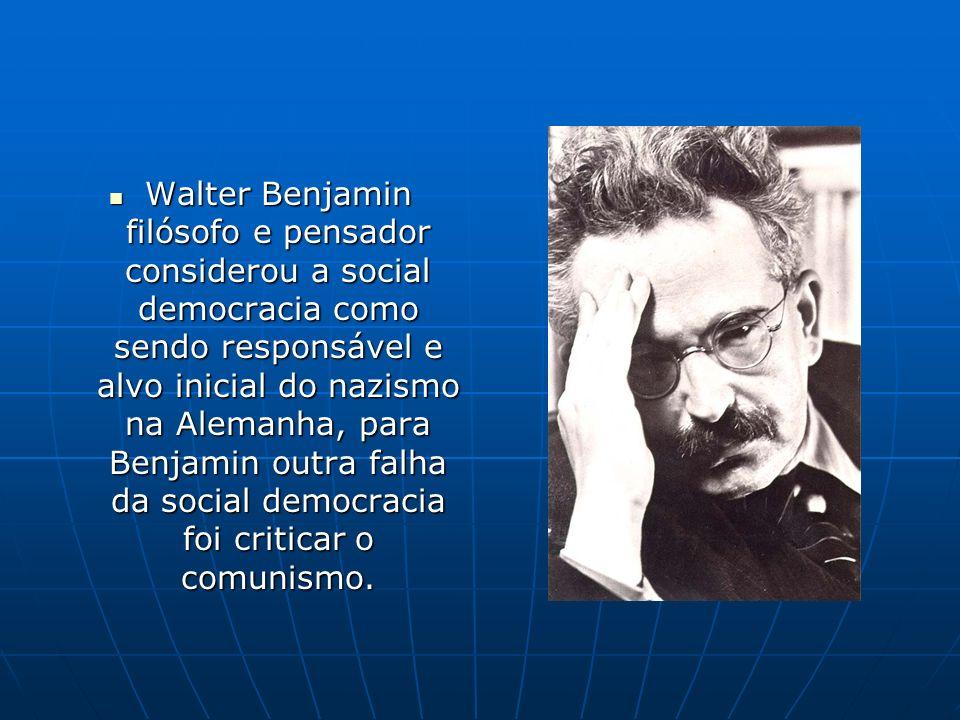 Walter Benjamin filósofo e pensador considerou a social democracia como sendo responsável e alvo inicial do nazismo na Alemanha, para Benjamin outra f