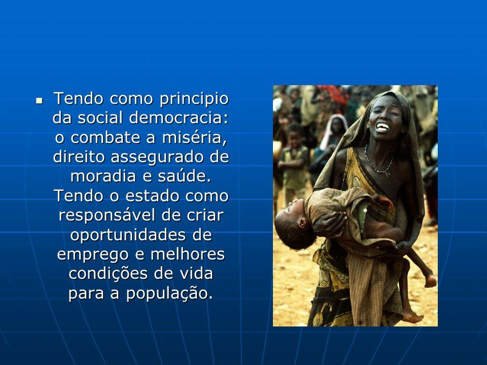 Tendo como principio da social democracia: o combate a miséria, direito assegurado de moradia e saúde. Tendo o estado como responsável de criar oportu