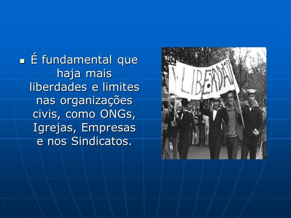É fundamental que haja mais liberdades e limites nas organizações civis, como ONGs, Igrejas, Empresas e nos Sindicatos. É fundamental que haja mais li