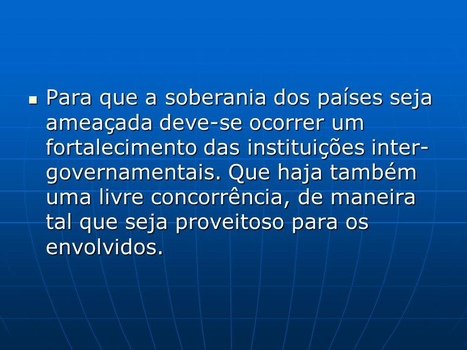 Para que a soberania dos países seja ameaçada deve-se ocorrer um fortalecimento das instituições inter- governamentais. Que haja também uma livre conc