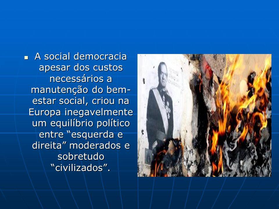 A social democracia apesar dos custos necessários a manutenção do bem- estar social, criou na Europa inegavelmente um equilíbrio político entre esquer