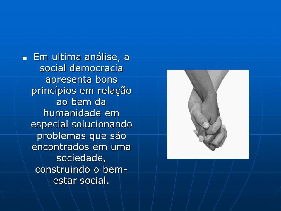 Em ultima análise, a social democracia apresenta bons princípios em relação ao bem da humanidade em especial solucionando problemas que são encontrado
