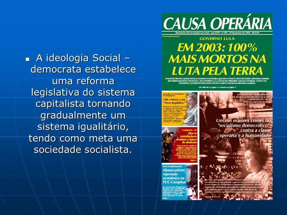 A ideologia Social – democrata estabelece uma reforma legislativa do sistema capitalista tornando gradualmente um sistema igualitário, tendo como meta