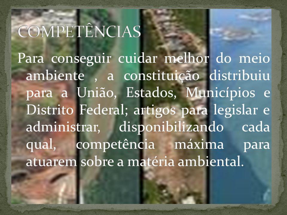 Para conseguir cuidar melhor do meio ambiente, a constituição distribuiu para a União, Estados, Municípios e Distrito Federal; artigos para legislar e administrar, disponibilizando cada qual, competência máxima para atuarem sobre a matéria ambiental.