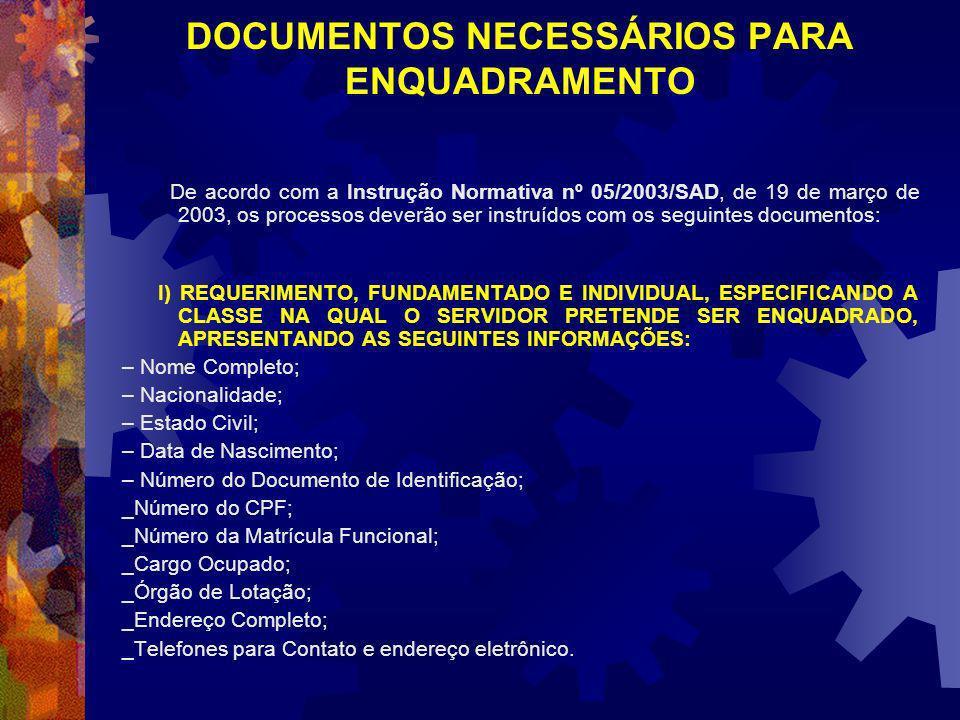 DOCUMENTOS NECESSÁRIOS PARA ENQUADRAMENTO De acordo com a Instrução Normativa nº 05/2003/SAD, de 19 de março de 2003, os processos deverão ser instruídos com os seguintes documentos: I) REQUERIMENTO, FUNDAMENTADO E INDIVIDUAL, ESPECIFICANDO A CLASSE NA QUAL O SERVIDOR PRETENDE SER ENQUADRADO, APRESENTANDO AS SEGUINTES INFORMAÇÕES: – Nome Completo; – Nacionalidade; – Estado Civil; – Data de Nascimento; – Número do Documento de Identificação; _Número do CPF; _Número da Matrícula Funcional; _Cargo Ocupado; _Órgão de Lotação; _Endereço Completo; _Telefones para Contato e endereço eletrônico.
