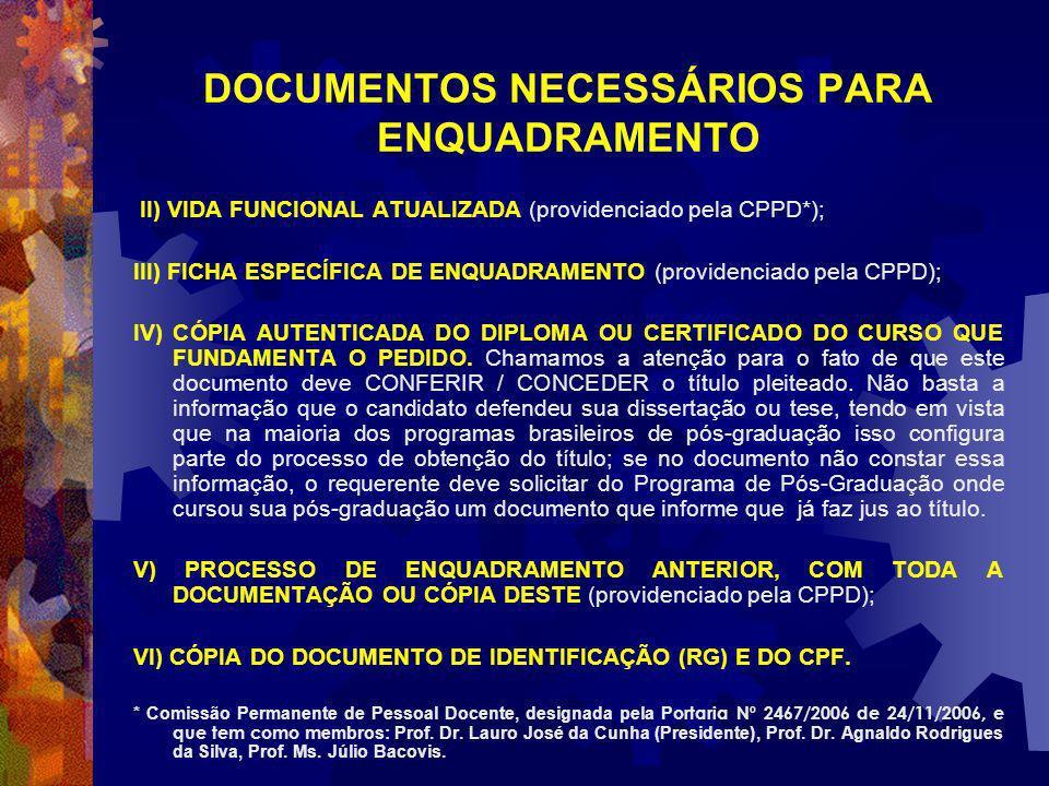 DOCUMENTOS NECESSÁRIOS PARA ENQUADRAMENTO II) VIDA FUNCIONAL ATUALIZADA (providenciado pela CPPD*); III) FICHA ESPECÍFICA DE ENQUADRAMENTO (providenciado pela CPPD); IV) CÓPIA AUTENTICADA DO DIPLOMA OU CERTIFICADO DO CURSO QUE FUNDAMENTA O PEDIDO.