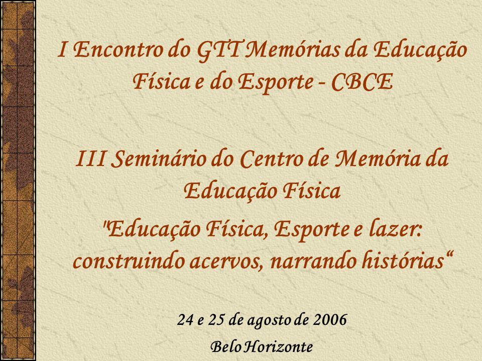 I Encontro do GTT Memórias da Educação Física e do Esporte - CBCE III Seminário do Centro de Memória da Educação Física Educação Física, Esporte e lazer: construindo acervos, narrando histórias 24 e 25 de agosto de 2006 Belo Horizonte