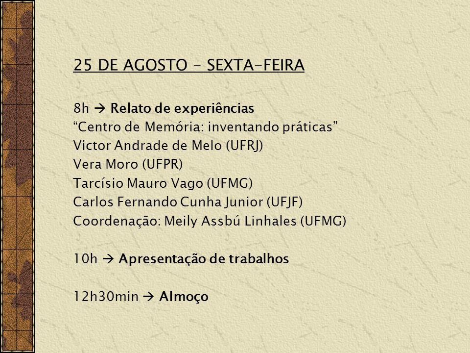 25 DE AGOSTO - SEXTA-FEIRA 8h Relato de experiências Centro de Memória: inventando práticas Victor Andrade de Melo (UFRJ) Vera Moro (UFPR) Tarcísio Mauro Vago (UFMG) Carlos Fernando Cunha Junior (UFJF) Coordenação: Meily Assbú Linhales (UFMG) 10h Apresentação de trabalhos 12h30min Almoço