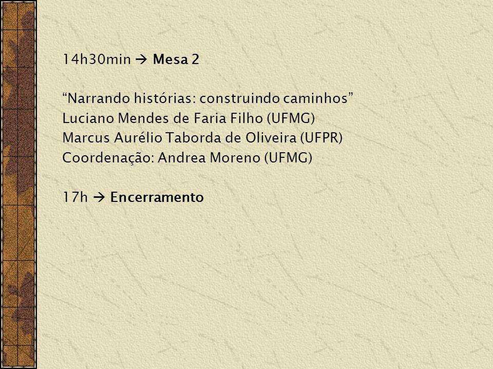 14h30min Mesa 2 Narrando histórias: construindo caminhos Luciano Mendes de Faria Filho (UFMG) Marcus Aurélio Taborda de Oliveira (UFPR) Coordenação: Andrea Moreno (UFMG) 17h Encerramento