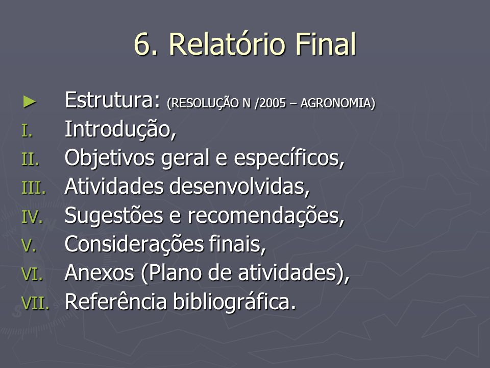 6. Relatório Final Estrutura: (RESOLUÇÃO N /2005 – AGRONOMIA) Estrutura: (RESOLUÇÃO N /2005 – AGRONOMIA) I. Introdução, II. Objetivos geral e específi