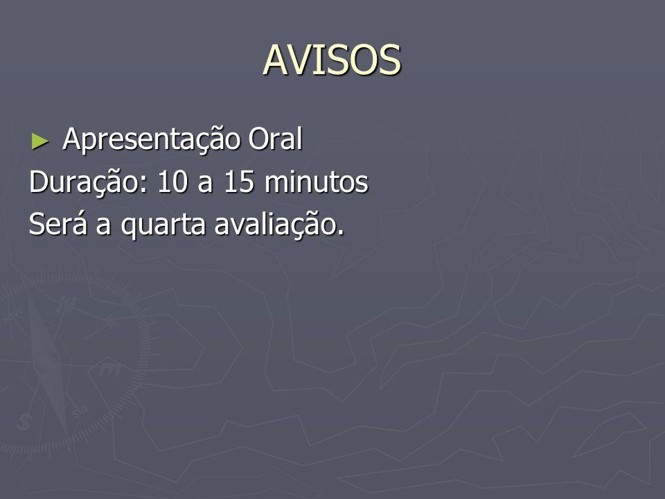 AVISOS Apresentação Oral Apresentação Oral Duração: 10 a 15 minutos Será a quarta avaliação.