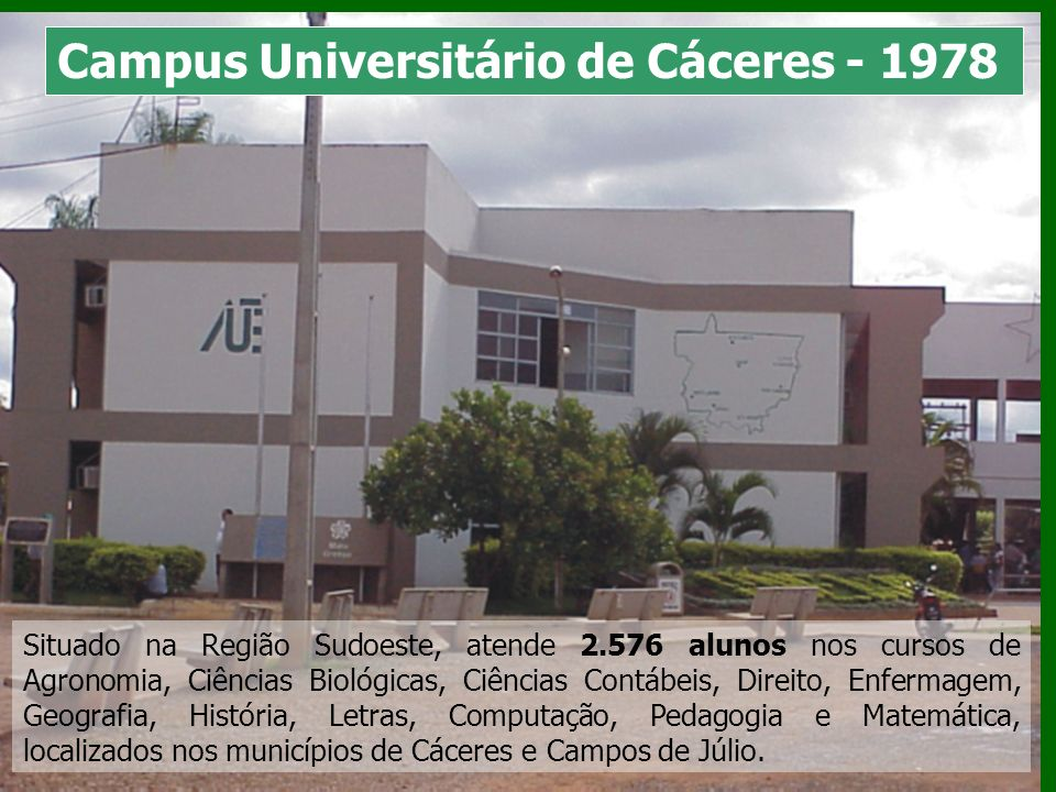 Campus Universitário de Cáceres - 1978 Situado na Região Sudoeste, atende 2.576 alunos nos cursos de Agronomia, Ciências Biológicas, Ciências Contábei