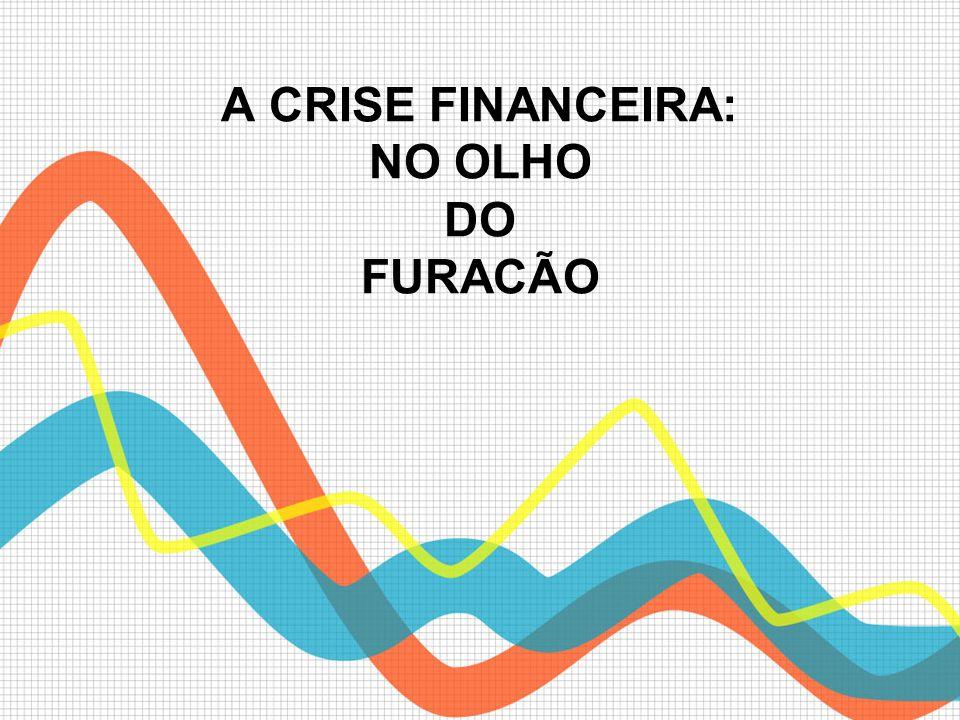 A CRISE FINANCEIRA: NO OLHO DO FURACÃO