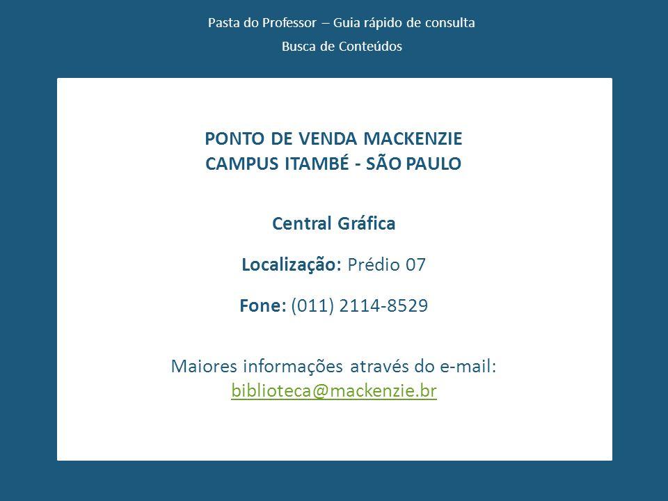 Pasta do Professor – Guia rápido de consulta Busca de Conteúdos PONTO DE VENDA MACKENZIE CAMPUS ITAMBÉ - SÃO PAULO Central Gráfica Localização: Prédio