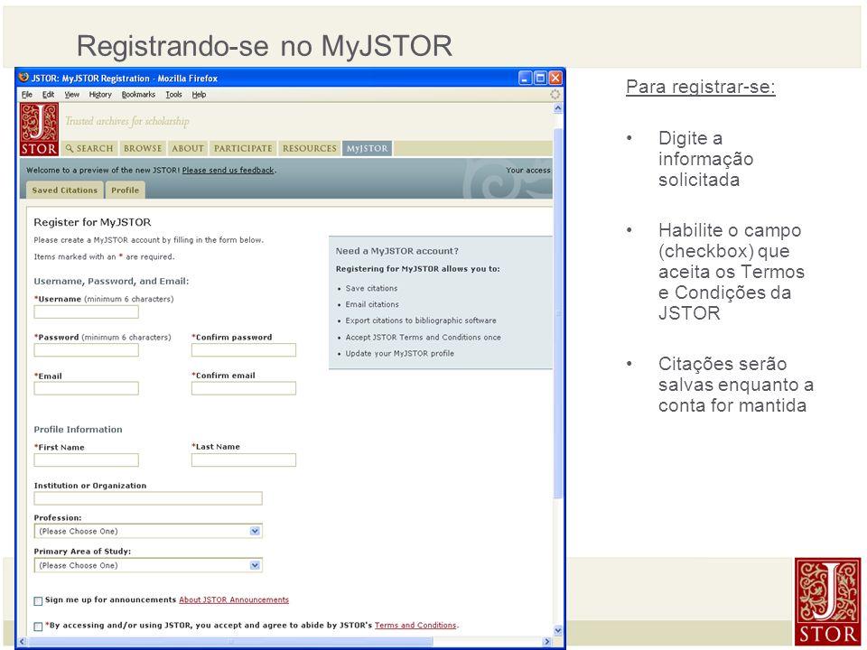 JSTOR User Services l March 2008 Registrando-se no MyJSTOR Para registrar-se: Digite a informação solicitada Habilite o campo (checkbox) que aceita os Termos e Condições da JSTOR Citações serão salvas enquanto a conta for mantida
