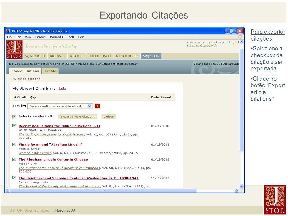 JSTOR User Services l March 2008 Exportando Citações Para exportar citações: Selecione a checkbox da citação a ser exportada Clique no botão Export article citations