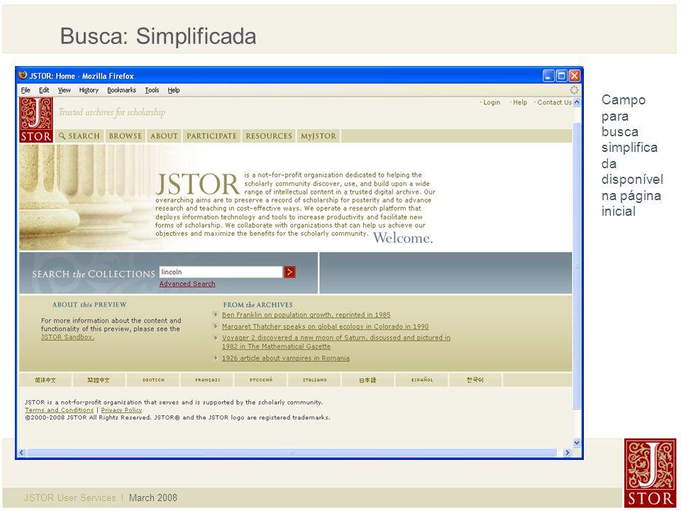 JSTOR User Services l March 2008 Busca: Simplificada Interface da busca simplificada: Busca em texto completo e informações em todos os artigos Limitador por disciplina Selecione uma busca recente Checkbox para buscar links de conteúdos recentes fora da JSTOR